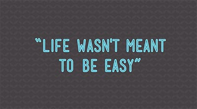 Life Wasn't Meant to be Easy